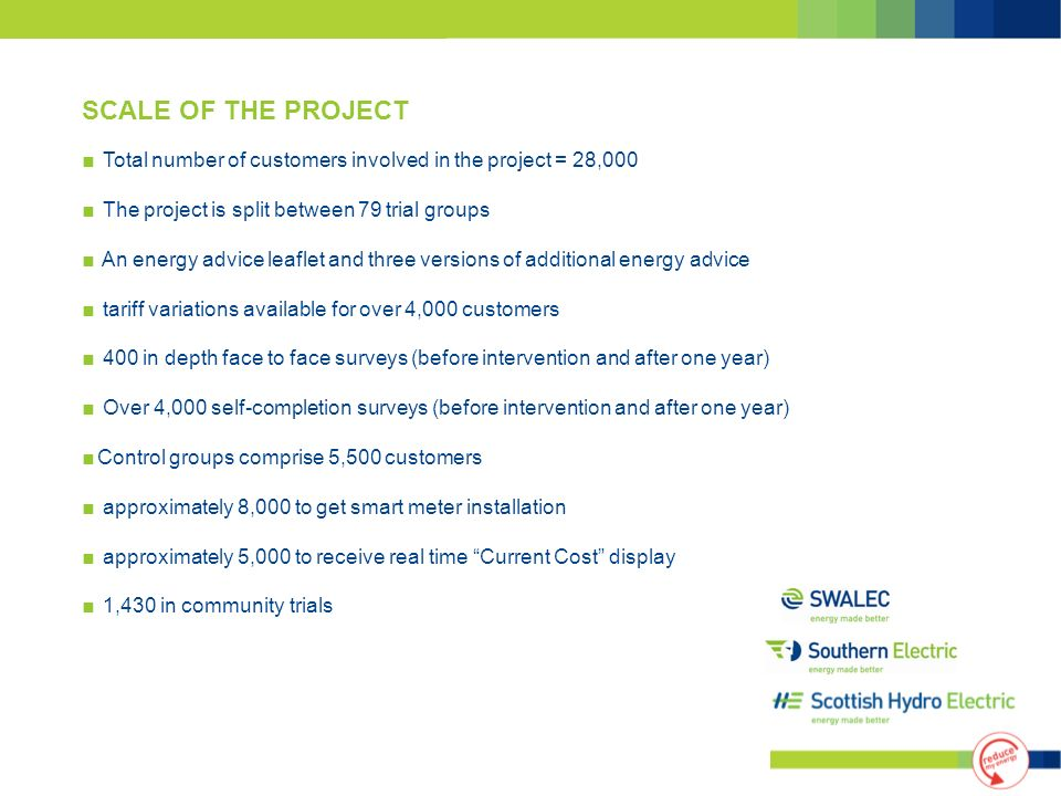 Total number of customers involved in the project = 28,000 The project is split between 79 trial groups An energy advice leaflet and three versions of