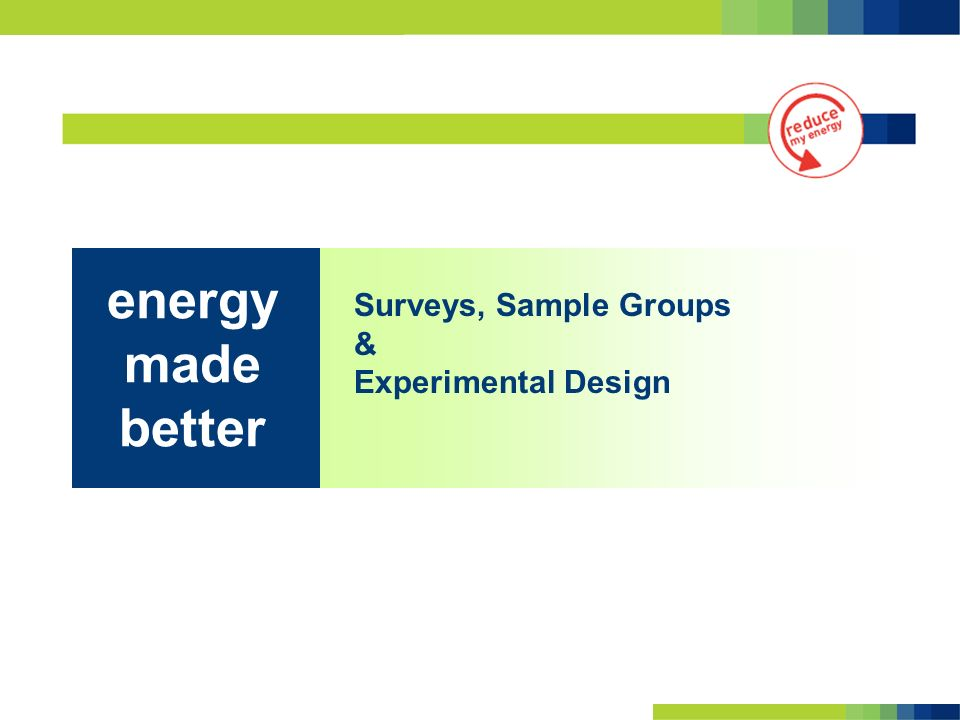 Surveys, Sample Groups & Experimental Design energy made better