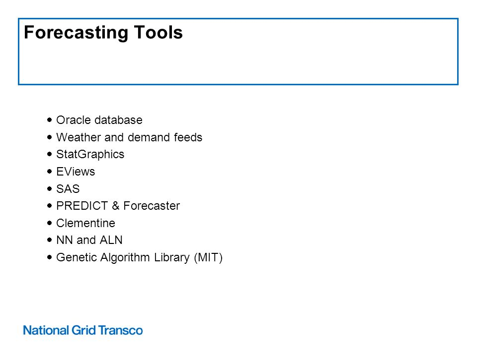 Forecasting Tools Oracle database Weather and demand feeds StatGraphics EViews SAS PREDICT & Forecaster Clementine NN and ALN Genetic Algorithm Library (MIT)