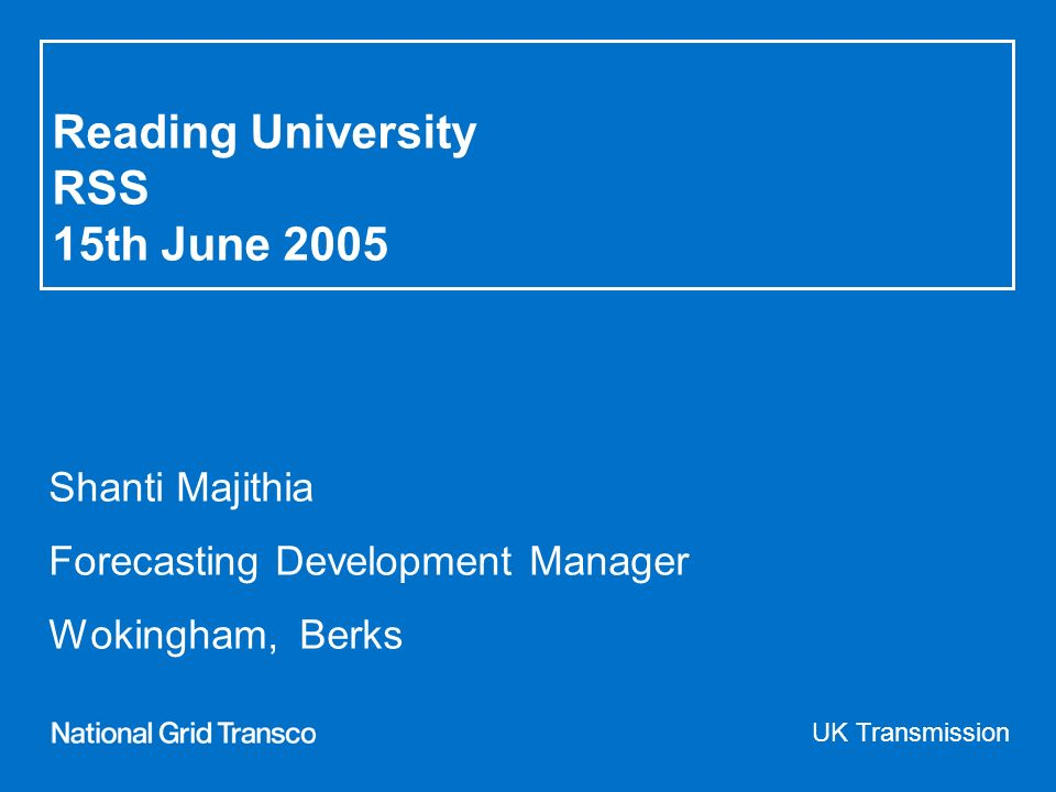 Reading University RSS 15th June 2005 Shanti Majithia Forecasting Development Manager Wokingham, Berks UK Transmission