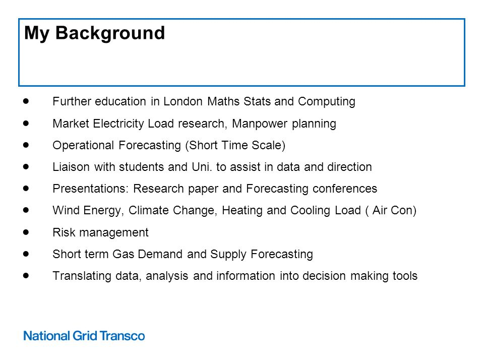 My Background Further education in London Maths Stats and Computing Market Electricity Load research, Manpower planning Operational Forecasting (Short Time Scale) Liaison with students and Uni.