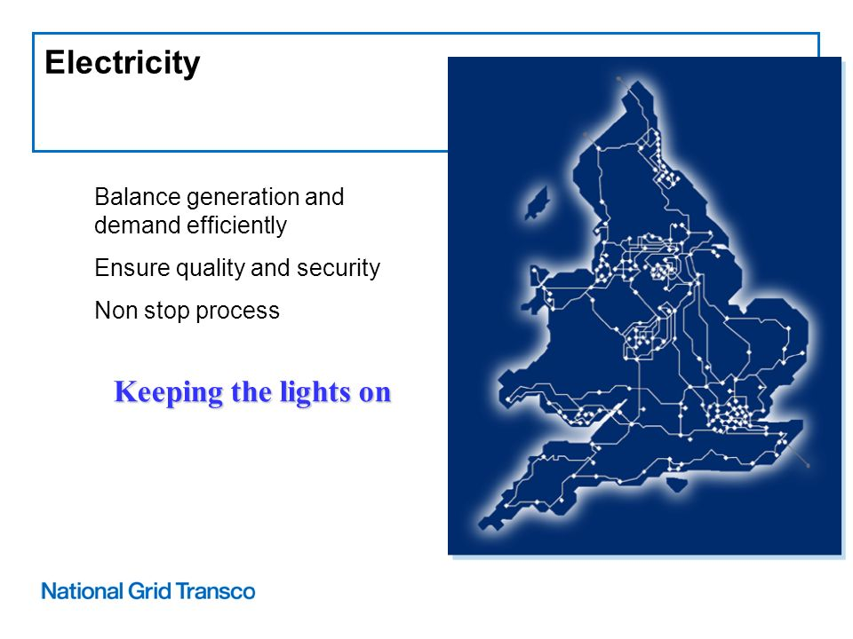Electricity Balance generation and demand efficiently Ensure quality and security Non stop process Keeping the lights on