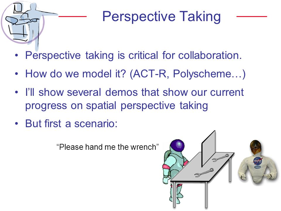 Perspective Taking Perspective taking is critical for collaboration. How do we model it? (ACT-R, Polyscheme…) Ill show several demos that show our cur