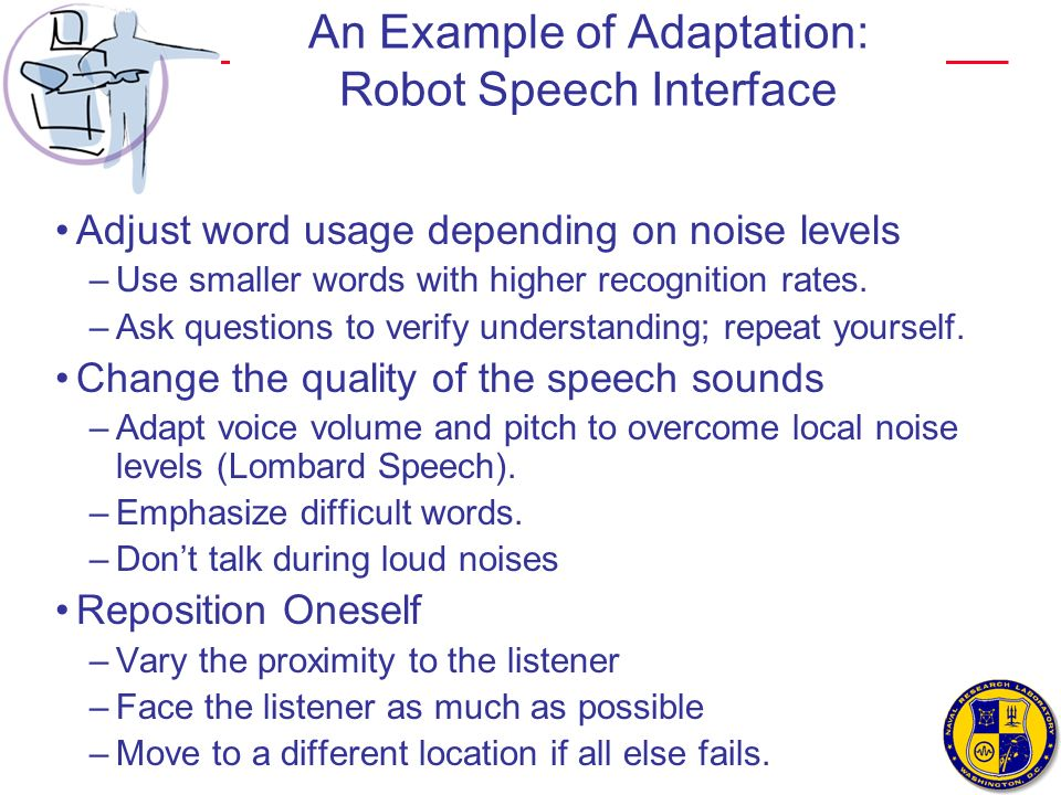 An Example of Adaptation: Robot Speech Interface Adjust word usage depending on noise levels –Use smaller words with higher recognition rates. –Ask qu