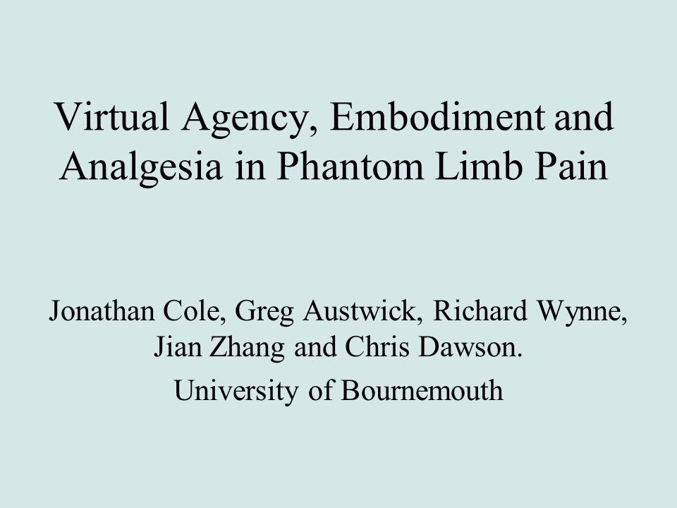 Virtual Agency, Embodiment and Analgesia in Phantom Limb Pain Jonathan Cole, Greg Austwick, Richard Wynne, Jian Zhang and Chris Dawson. University of