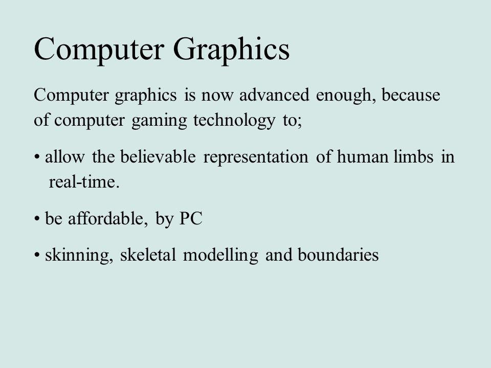 Computer Graphics Computer graphics is now advanced enough, because of computer gaming technology to; allow the believable representation of human lim