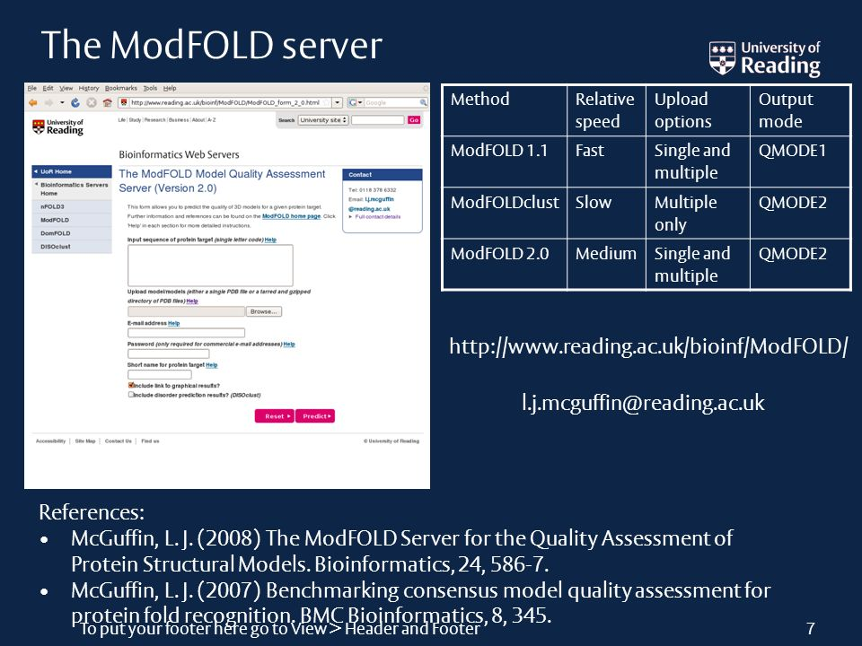 To put your footer here go to View > Header and Footer7 The ModFOLD server Method Relative speed Upload options Output mode ModFOLD 1.1Fast Single and multiple QMODE1 ModFOLDclustSlow Multiple only QMODE2 ModFOLD 2.0MediumSingle and multiple QMODE2 http://www.reading.ac.uk/bioinf/ModFOLD/ l.j.mcguffin@reading.ac.uk References: McGuffin, L.