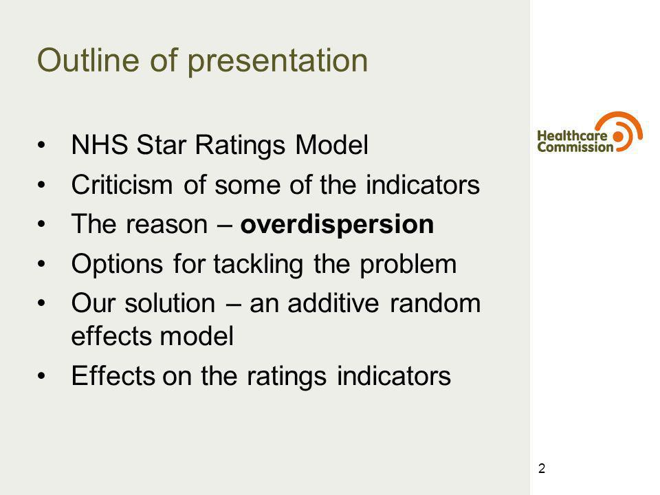 2 Outline of presentation NHS Star Ratings Model Criticism of some of the indicators The reason – overdispersion Options for tackling the problem Our solution – an additive random effects model Effects on the ratings indicators