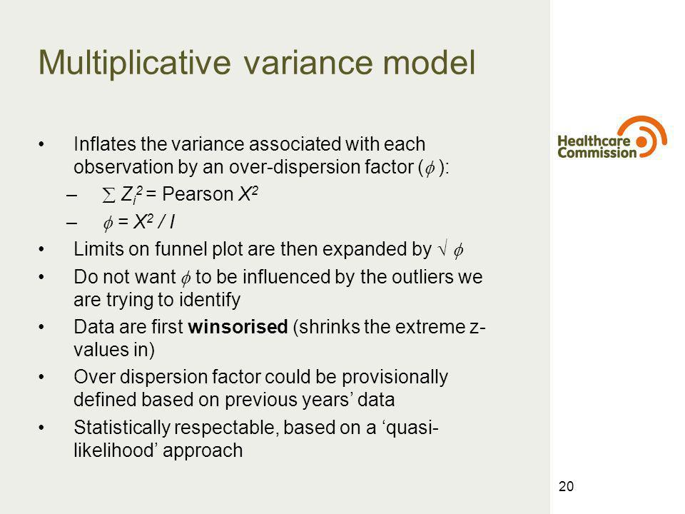 20 Multiplicative variance model Inflates the variance associated with each observation by an over-dispersion factor ( ): – Z i 2 = Pearson X 2 – = X 2 / I Limits on funnel plot are then expanded by Do not want to be influenced by the outliers we are trying to identify Data are first winsorised (shrinks the extreme z- values in) Over dispersion factor could be provisionally defined based on previous years data Statistically respectable, based on a quasi- likelihood approach