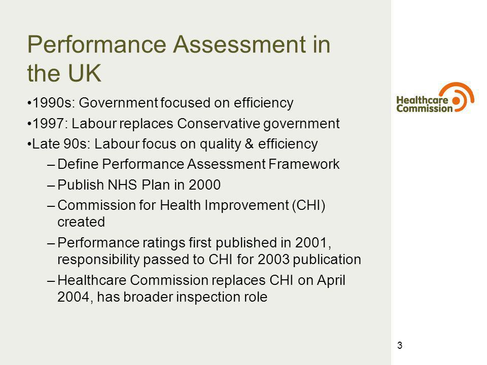 3 Performance Assessment in the UK 1990s: Government focused on efficiency 1997: Labour replaces Conservative government Late 90s: Labour focus on quality & efficiency –Define Performance Assessment Framework –Publish NHS Plan in 2000 –Commission for Health Improvement (CHI) created –Performance ratings first published in 2001, responsibility passed to CHI for 2003 publication –Healthcare Commission replaces CHI on April 2004, has broader inspection role