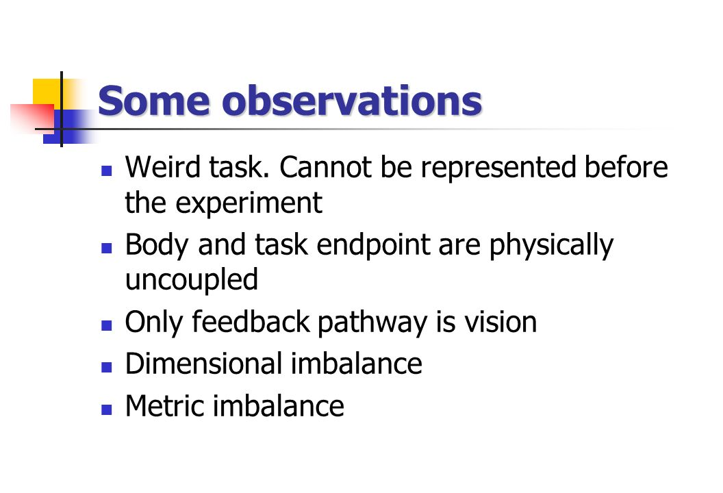 Weird task. Cannot be represented before the experiment Body and task endpoint are physically uncoupled Only feedback pathway is vision Dimensional im