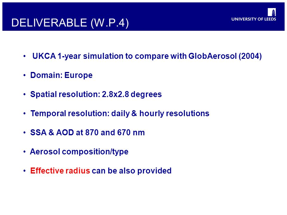 UKCA 1-year simulation to compare with GlobAerosol (2004) Domain: Europe Spatial resolution: 2.8x2.8 degrees Temporal resolution: daily & hourly resolutions SSA & AOD at 870 and 670 nm Aerosol composition/type Effective radius can be also provided DELIVERABLE (W.P.4)
