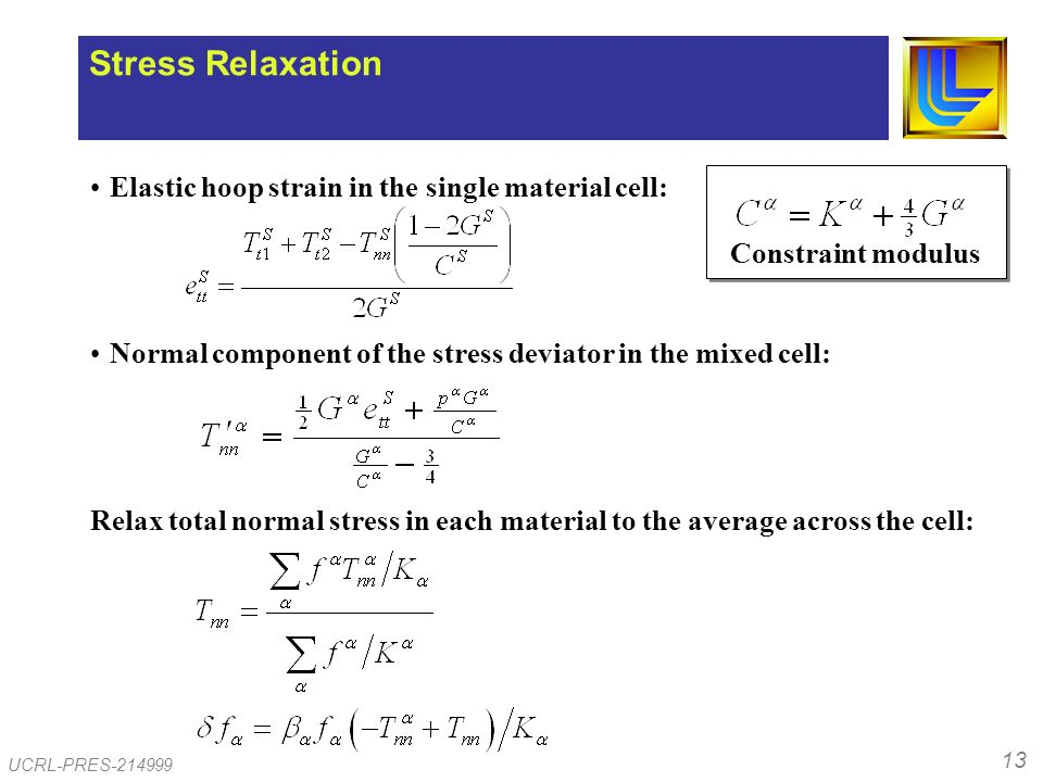 13 UCRL-PRES-214999 Stress Relaxation Elastic hoop strain in the single material cell: Normal component of the stress deviator in the mixed cell: Relax total normal stress in each material to the average across the cell: Constraint modulus