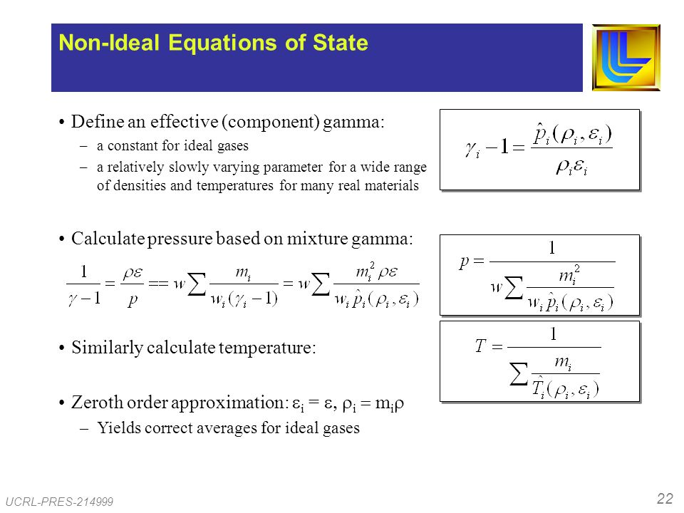 22 UCRL-PRES-214999 Define an effective (component) gamma: –a constant for ideal gases –a relatively slowly varying parameter for a wide range of densities and temperatures for many real materials Calculate pressure based on mixture gamma: Similarly calculate temperature: Zeroth order approximation: i = i m i –Yields correct averages for ideal gases Non-Ideal Equations of State