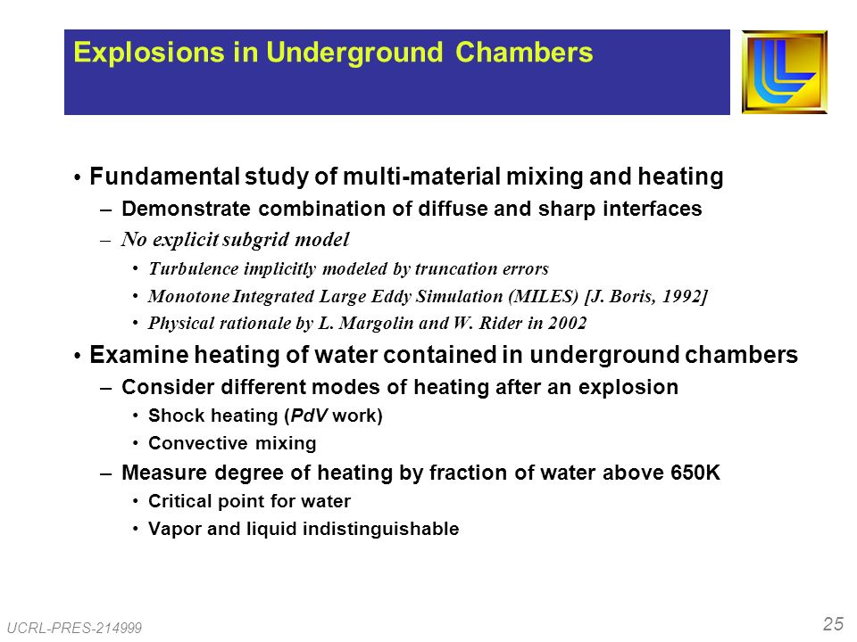 25 UCRL-PRES-214999 Explosions in Underground Chambers Fundamental study of multi-material mixing and heating –Demonstrate combination of diffuse and sharp interfaces –No explicit subgrid model Turbulence implicitly modeled by truncation errors Monotone Integrated Large Eddy Simulation (MILES) [J.