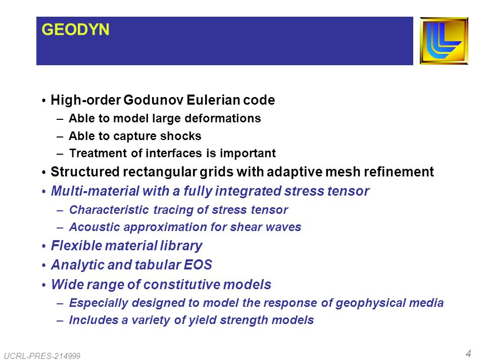 4 UCRL-PRES-214999 GEODYN High-order Godunov Eulerian code –Able to model large deformations –Able to capture shocks –Treatment of interfaces is important Structured rectangular grids with adaptive mesh refinement Multi-material with a fully integrated stress tensor –Characteristic tracing of stress tensor –Acoustic approximation for shear waves Flexible material library Analytic and tabular EOS Wide range of constitutive models –Especially designed to model the response of geophysical media –Includes a variety of yield strength models