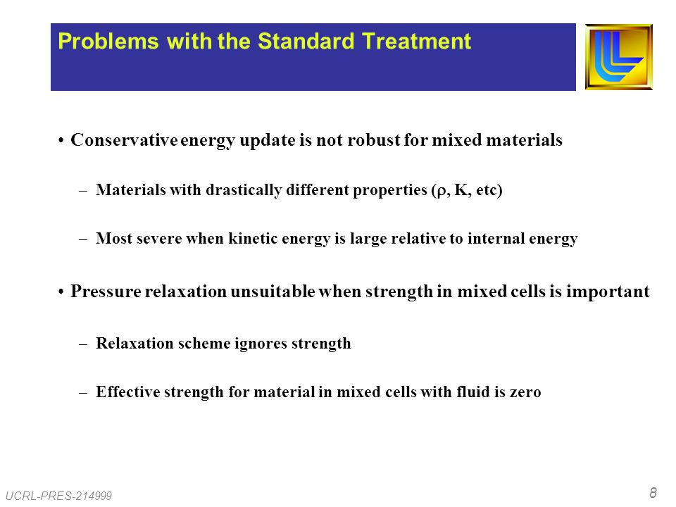 8 UCRL-PRES-214999 Problems with the Standard Treatment Conservative energy update is not robust for mixed materials –Materials with drastically different properties (, K, etc) –Most severe when kinetic energy is large relative to internal energy Pressure relaxation unsuitable when strength in mixed cells is important –Relaxation scheme ignores strength –Effective strength for material in mixed cells with fluid is zero