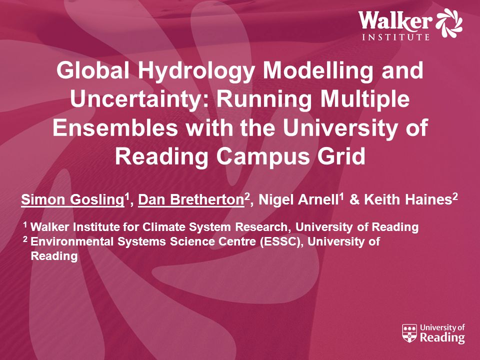 Global Hydrology Modelling and Uncertainty: Running Multiple Ensembles with the University of Reading Campus Grid Simon Gosling 1, Dan Bretherton 2, N