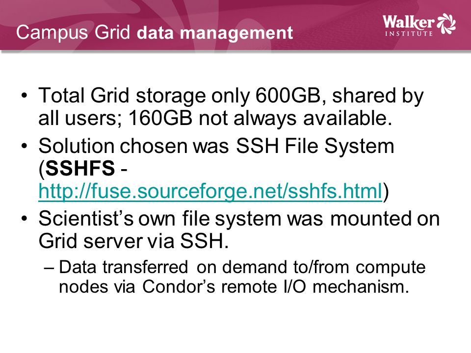 Campus Grid data management Total Grid storage only 600GB, shared by all users; 160GB not always available. Solution chosen was SSH File System (SSHFS