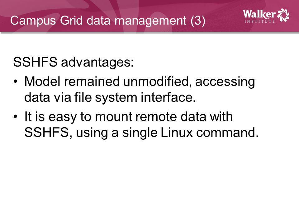 Campus Grid data management (3) SSHFS advantages: Model remained unmodified, accessing data via file system interface. It is easy to mount remote data