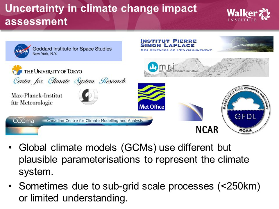 Uncertainty in climate change impact assessment Global climate models (GCMs) use different but plausible parameterisations to represent the climate sy
