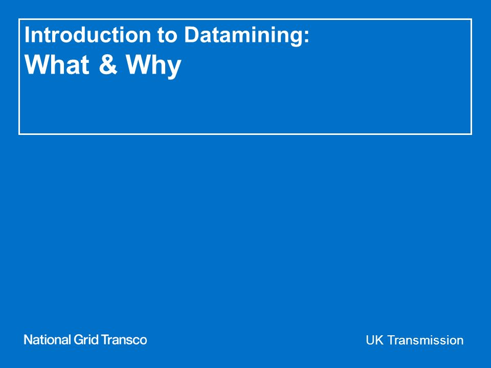 UK Transmission Introduction to Datamining: What & Why