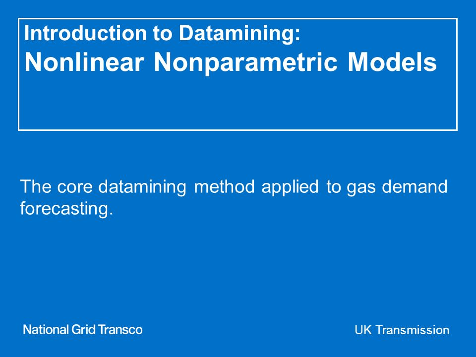UK Transmission Introduction to Datamining: Nonlinear Nonparametric Models The core datamining method applied to gas demand forecasting.