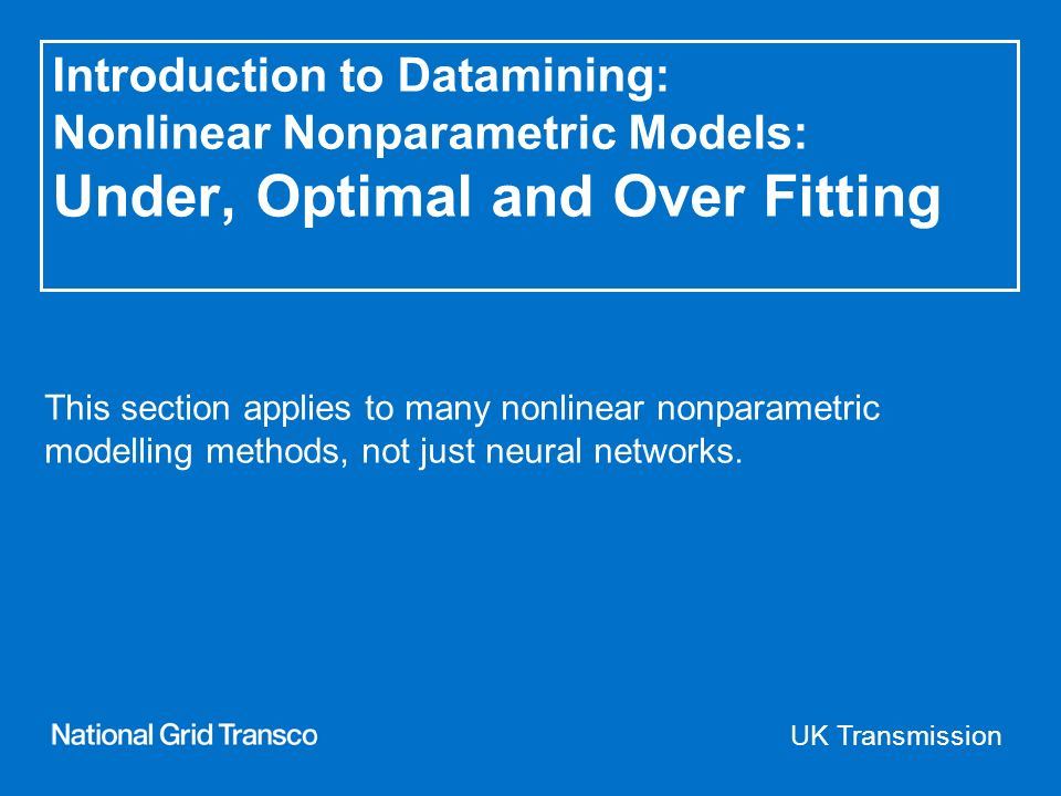 UK Transmission Introduction to Datamining: Nonlinear Nonparametric Models: Under, Optimal and Over Fitting This section applies to many nonlinear nonparametric modelling methods, not just neural networks.