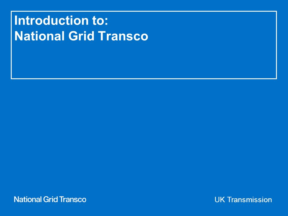 UK Transmission Introduction to: National Grid Transco