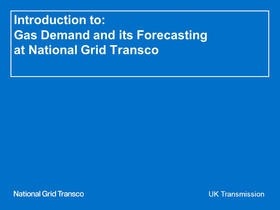 UK Transmission Introduction to: Gas Demand and its Forecasting at National Grid Transco