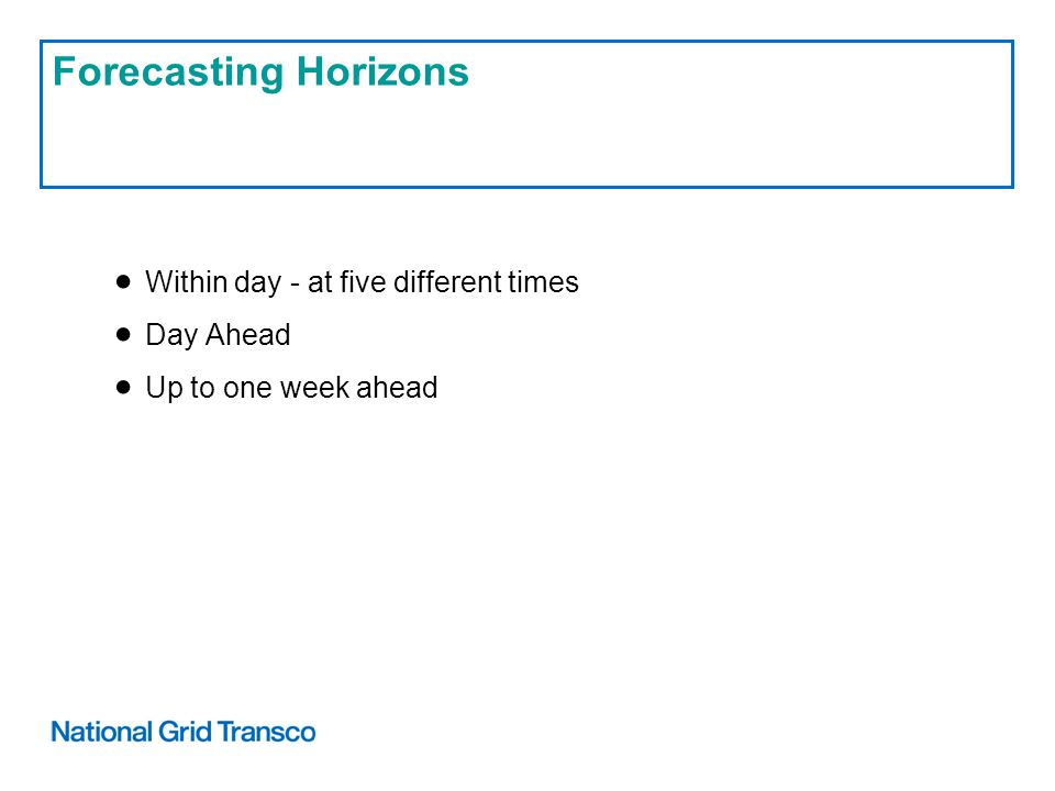 Forecasting Horizons Within day - at five different times Day Ahead Up to one week ahead