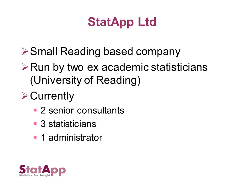 Small Reading based company Run by two ex academic statisticians (University of Reading) Currently 2 senior consultants 3 statisticians 1 administrator
