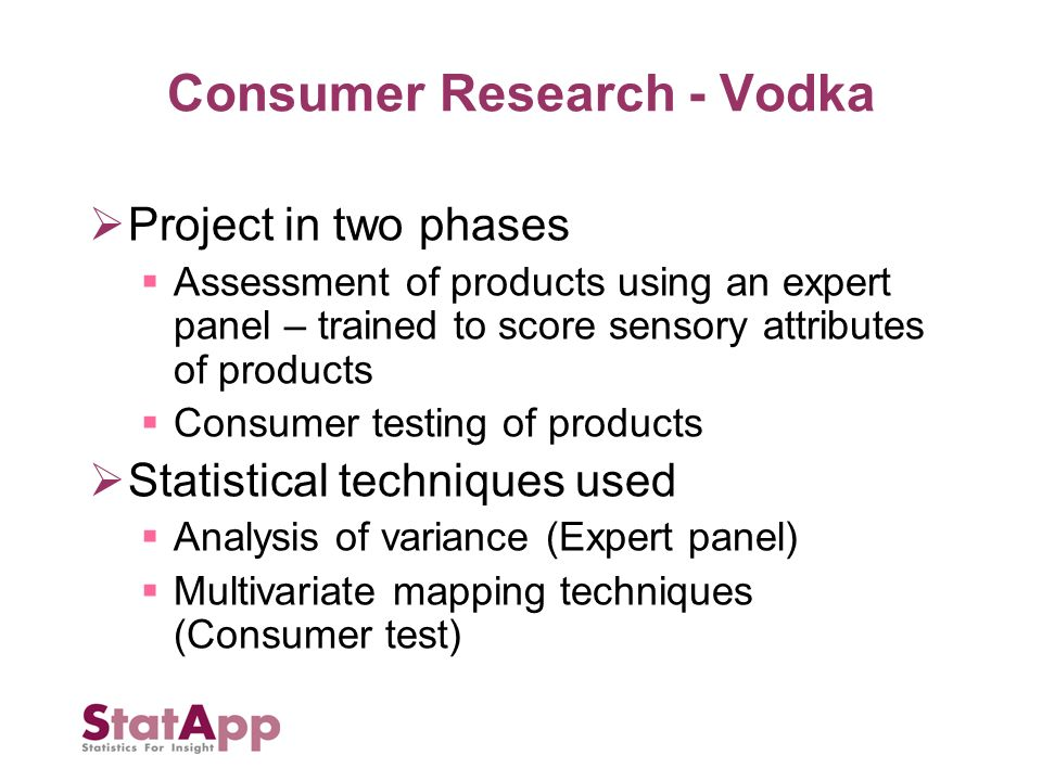 Consumer Research - Vodka Project in two phases Assessment of products using an expert panel – trained to score sensory attributes of products Consumer testing of products Statistical techniques used Analysis of variance (Expert panel) Multivariate mapping techniques (Consumer test)