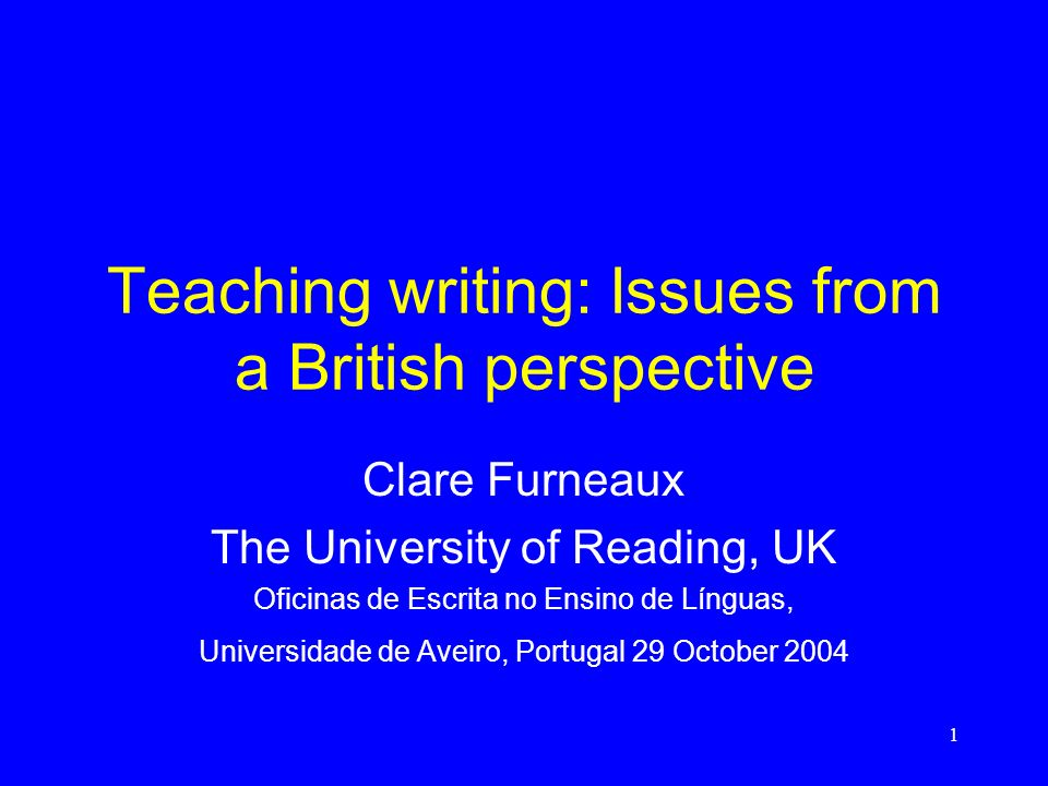 1 Teaching writing: Issues from a British perspective Clare Furneaux The University of Reading, UK Oficinas de Escrita no Ensino de Línguas, Universidade de Aveiro, Portugal 29 October 2004