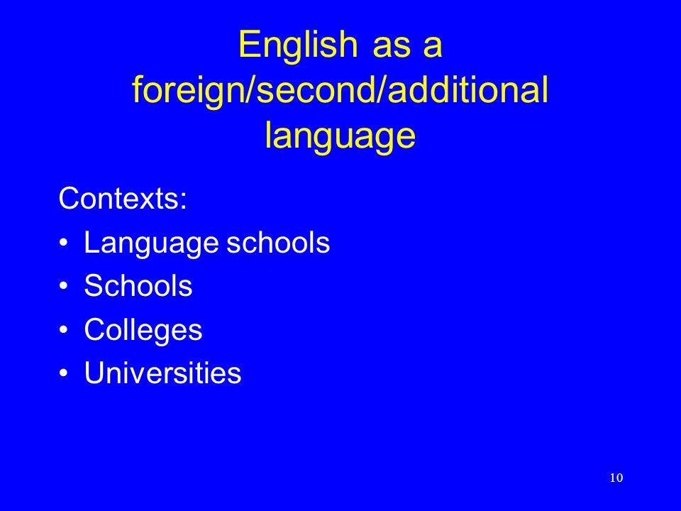 10 English as a foreign/second/additional language Contexts: Language schools Schools Colleges Universities