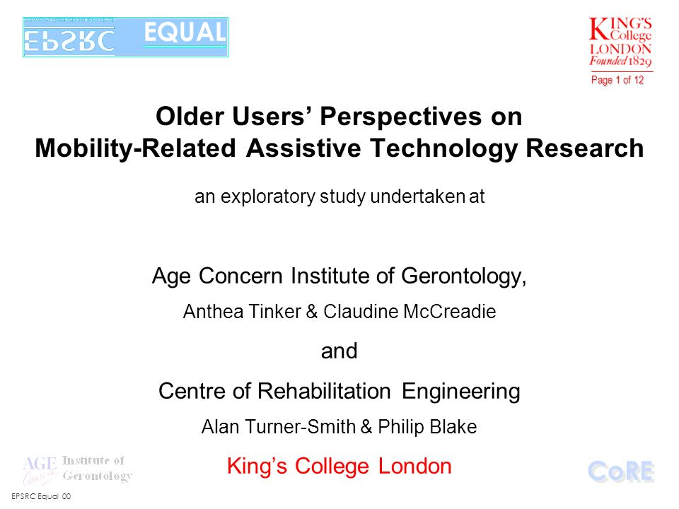 EPSRC Equal 00 CoRE Page 1 of 12 Older Users Perspectives on Mobility-Related Assistive Technology Research an exploratory study undertaken at Age Concern Institute of Gerontology, Anthea Tinker & Claudine McCreadie and Centre of Rehabilitation Engineering Alan Turner-Smith & Philip Blake Kings College London EQUAL