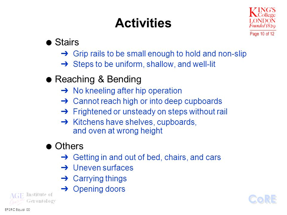 EPSRC Equal 00 CoRE Page 10 of 12 Activities l Stairs ÔGrip rails to be small enough to hold and non-slip ÔSteps to be uniform, shallow, and well-lit