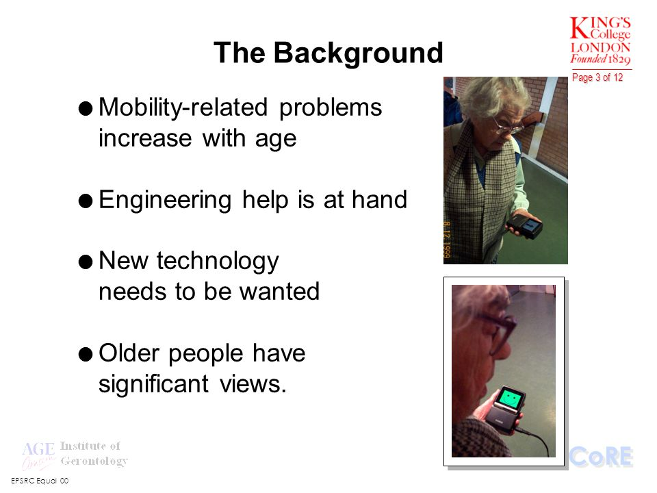 EPSRC Equal 00 CoRE Page 3 of 12 l Mobility-related problems increase with age l Engineering help is at hand l New technology needs to be wanted l Older people have significant views.