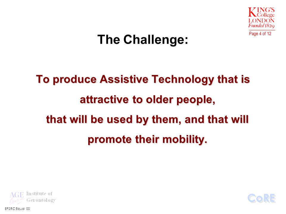 EPSRC Equal 00 CoRE Page 4 of 12 The Challenge: To produce Assistive Technology that is attractive to older people, that will be used by them, and that will promote their mobility.
