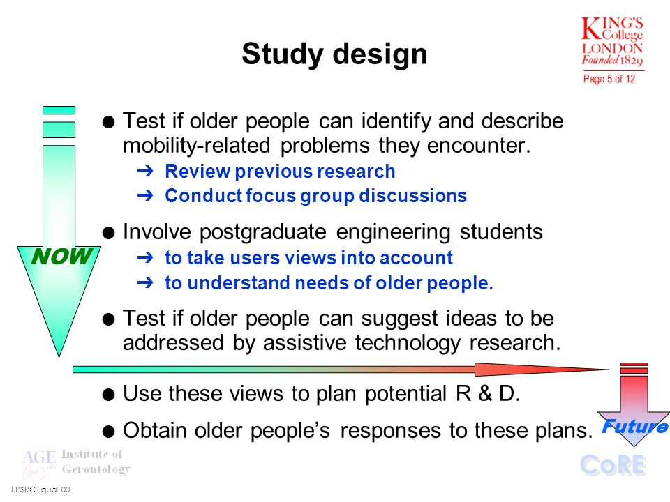 EPSRC Equal 00 CoRE Page 5 of 12 NOW Future Study design l Test if older people can identify and describe mobility-related problems they encounter. ÔR