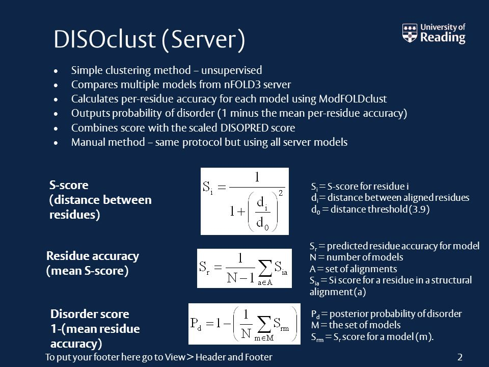 To put your footer here go to View > Header and Footer2 DISOclust (Server) Simple clustering method – unsupervised Compares multiple models from nFOLD3 server Calculates per-residue accuracy for each model using ModFOLDclust Outputs probability of disorder (1 minus the mean per-residue accuracy) Combines score with the scaled DISOPRED score Manual method – same protocol but using all server models P d = posterior probability of disorder M = the set of models S rm = S r score for a model (m).