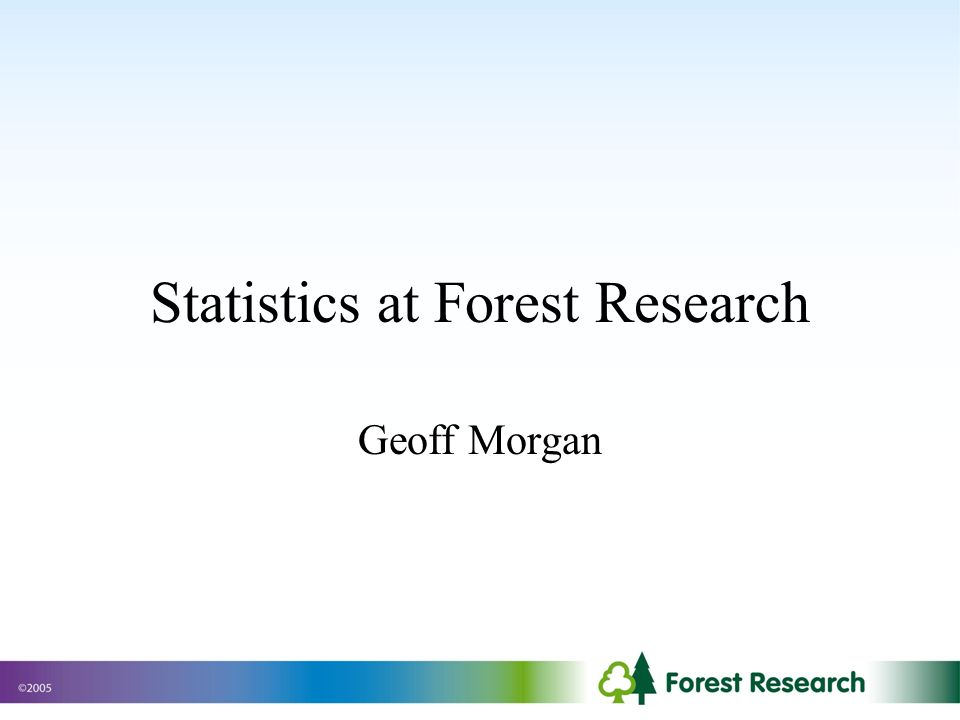 Statistics at Forest Research Geoff Morgan