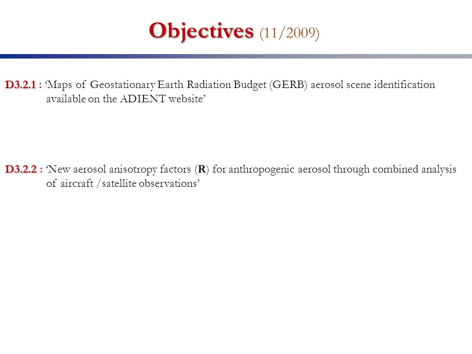 Objectives Objectives (11/2009) D3.2.1 D3.2.1 : Maps of Geostationary Earth Radiation Budget (GERB) aerosol scene identification available on the ADIENT website D3.2.2 D3.2.2 : New aerosol anisotropy factors (R) for anthropogenic aerosol through combined analysis of aircraft /satellite observations