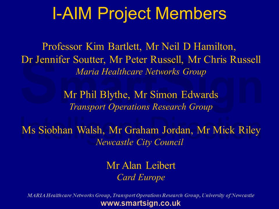 MARIA Healthcare Networks Group, Transport Operations Research Group, University of Newcastle   I-AIM Project Members Professor Kim Bartlett, Mr Neil D Hamilton, Dr Jennifer Soutter, Mr Peter Russell, Mr Chris Russell Maria Healthcare Networks Group Mr Phil Blythe, Mr Simon Edwards Transport Operations Research Group Ms Siobhan Walsh, Mr Graham Jordan, Mr Mick Riley Newcastle City Council Mr Alan Leibert Card Europe