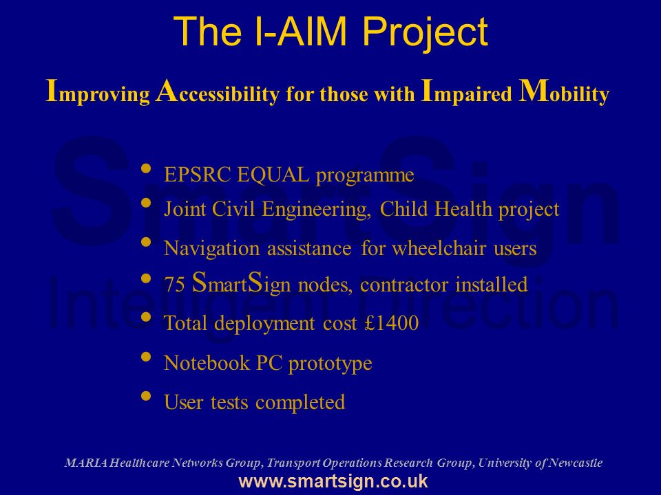 MARIA Healthcare Networks Group, Transport Operations Research Group, University of Newcastle   The I-AIM Project EPSRC EQUAL programme Joint Civil Engineering, Child Health project Navigation assistance for wheelchair users 75 S mart S ign nodes, contractor installed Total deployment cost £1400 Notebook PC prototype User tests completed I mproving A ccessibility for those with I mpaired M obility