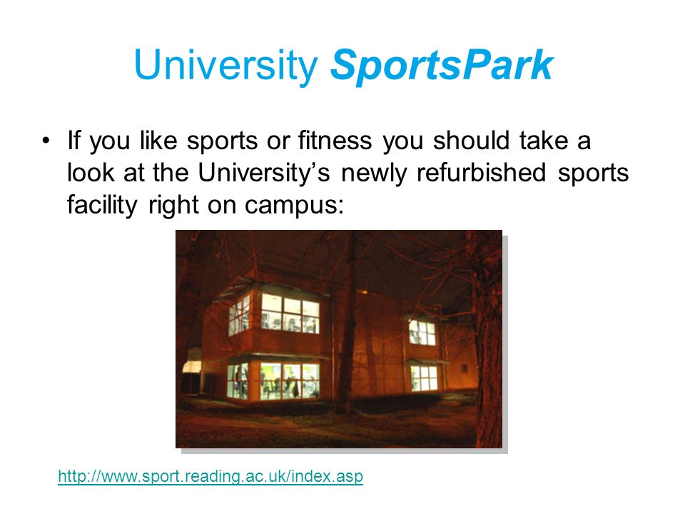 University SportsPark If you like sports or fitness you should take a look at the Universitys newly refurbished sports facility right on campus: http://www.sport.reading.ac.uk/index.asp