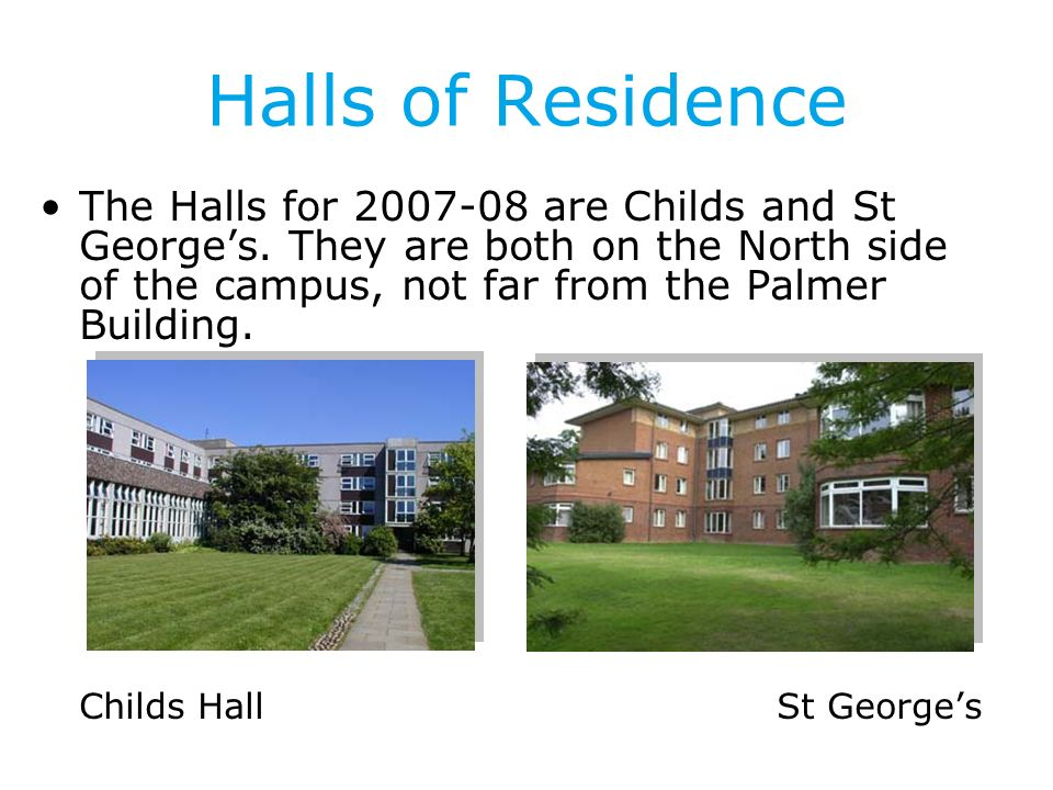 Halls of Residence The Halls for 2007-08 are Childs and St Georges.