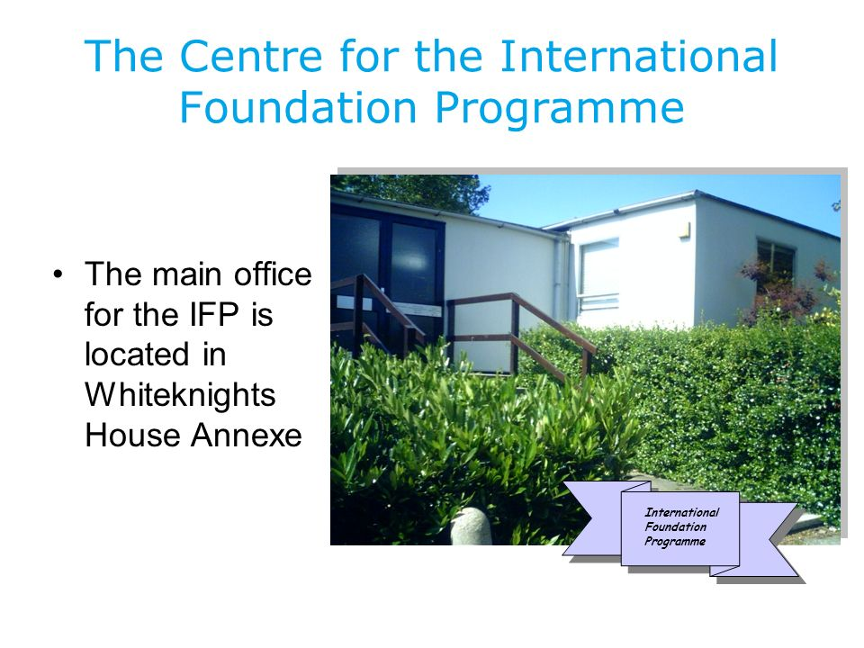 The Centre for the International Foundation Programme The main office for the IFP is located in Whiteknights House Annexe International Foundation Programme