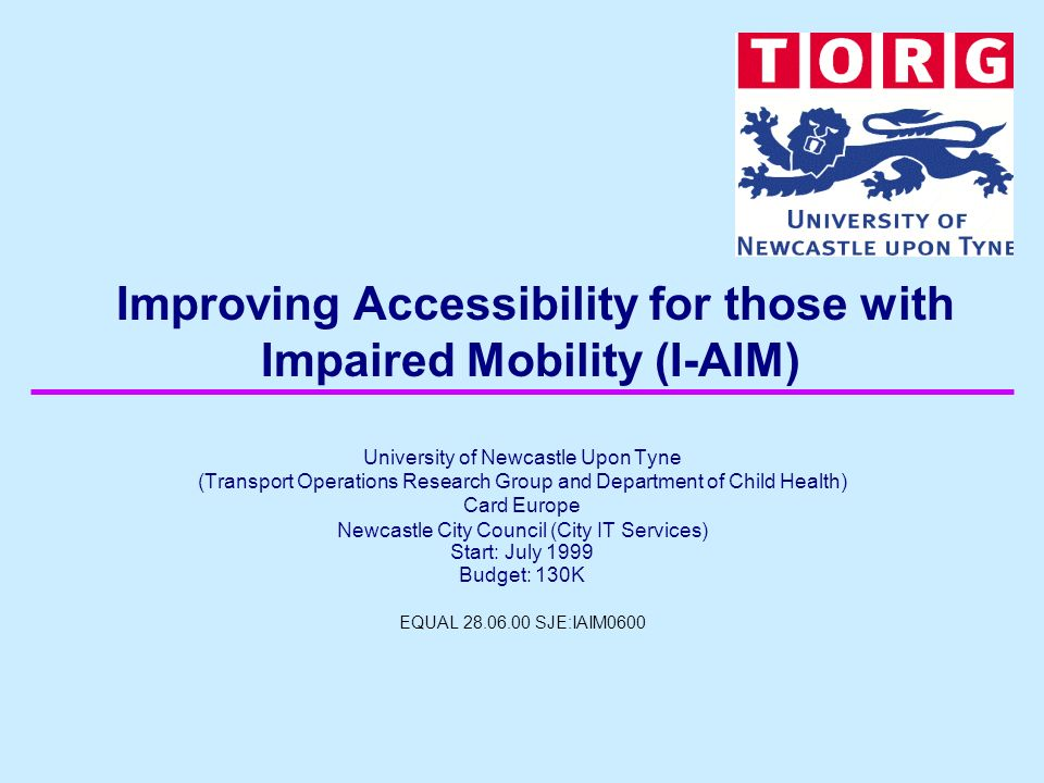 Improving Accessibility for those with Impaired Mobility (I-AIM) University of Newcastle Upon Tyne (Transport Operations Research Group and Department