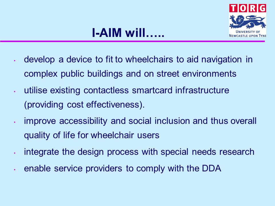 I-AIM will….. develop a device to fit to wheelchairs to aid navigation in complex public buildings and on street environments utilise existing contact